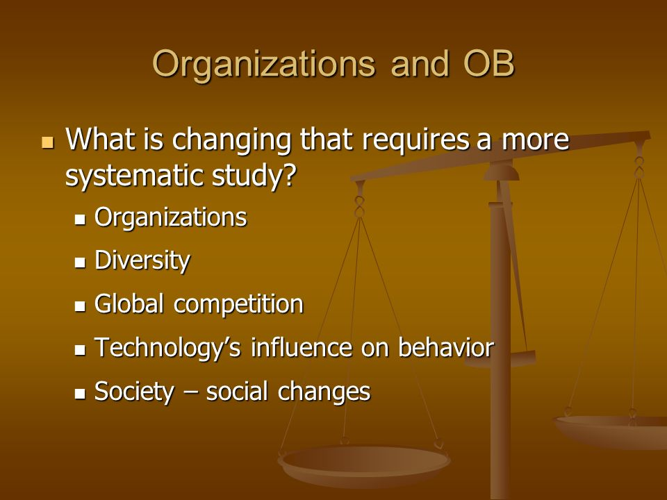 Organizations and OB What is changing that requires a more systematic study Organizations. Diversity.