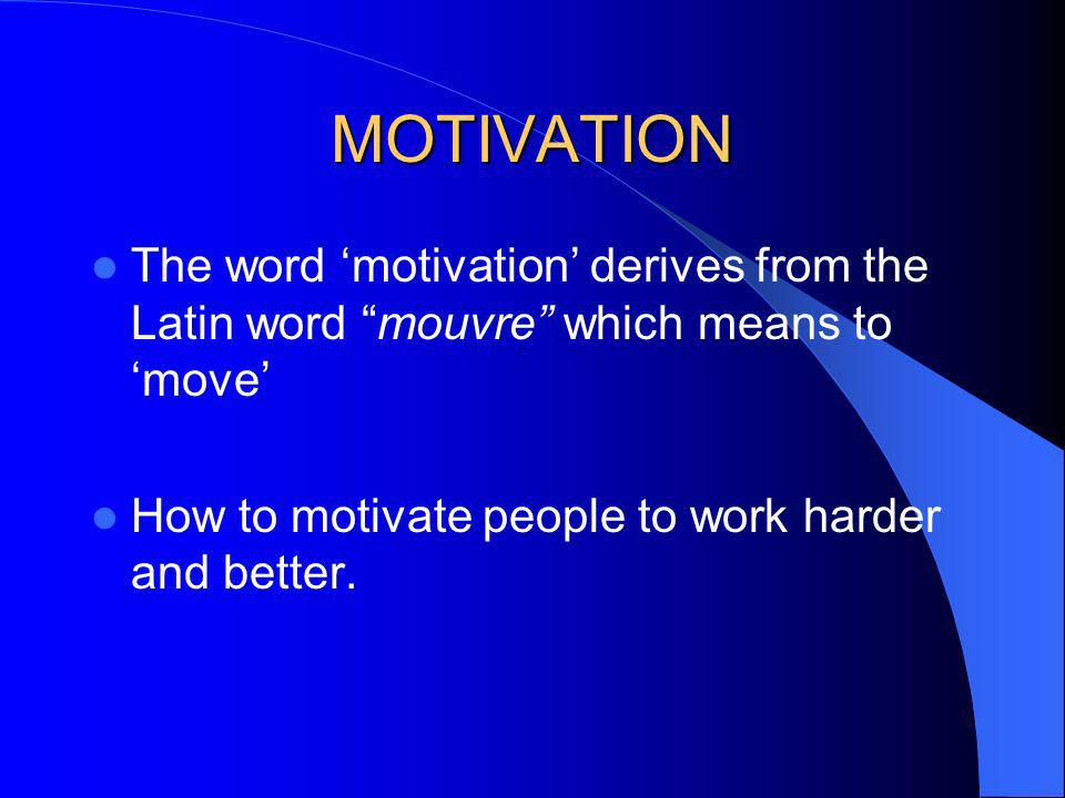 MOTIVATION The word 'motivation' derives from the Latin word mouvre which means to 'move' How to motivate people to work harder and better.