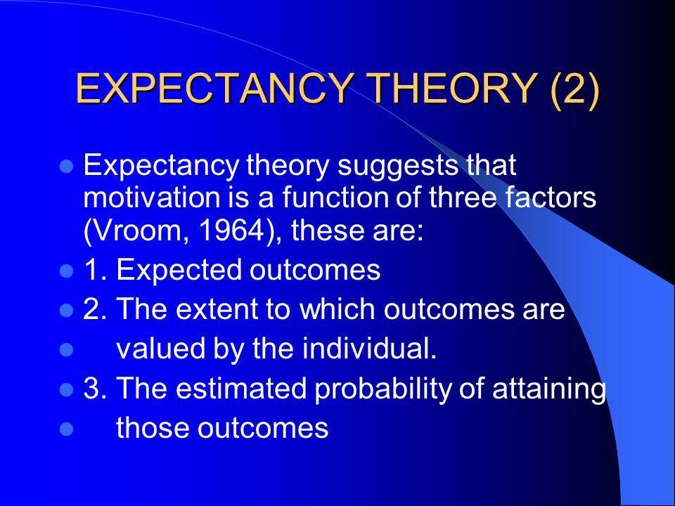 EXPECTANCY THEORY (2) Expectancy theory suggests that motivation is a function of three factors (Vroom, 1964), these are: