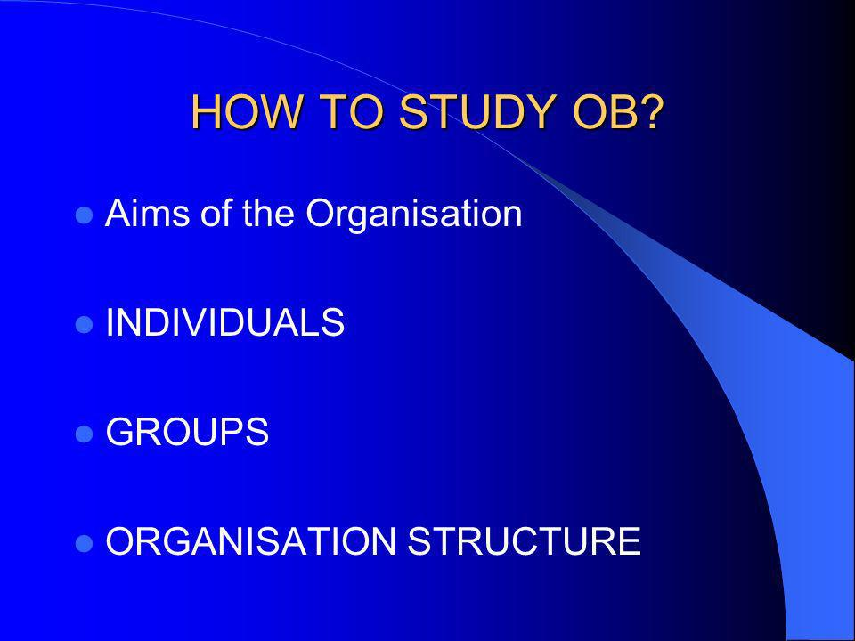 HOW TO STUDY OB Aims of the Organisation INDIVIDUALS GROUPS