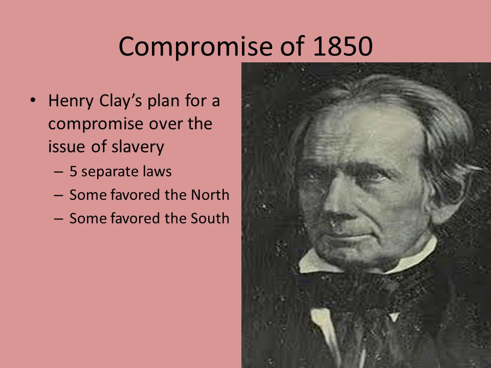 Compromise of 1850 Henry Clay's plan for a compromise over the issue of slavery. 5 separate laws. Some favored the North.