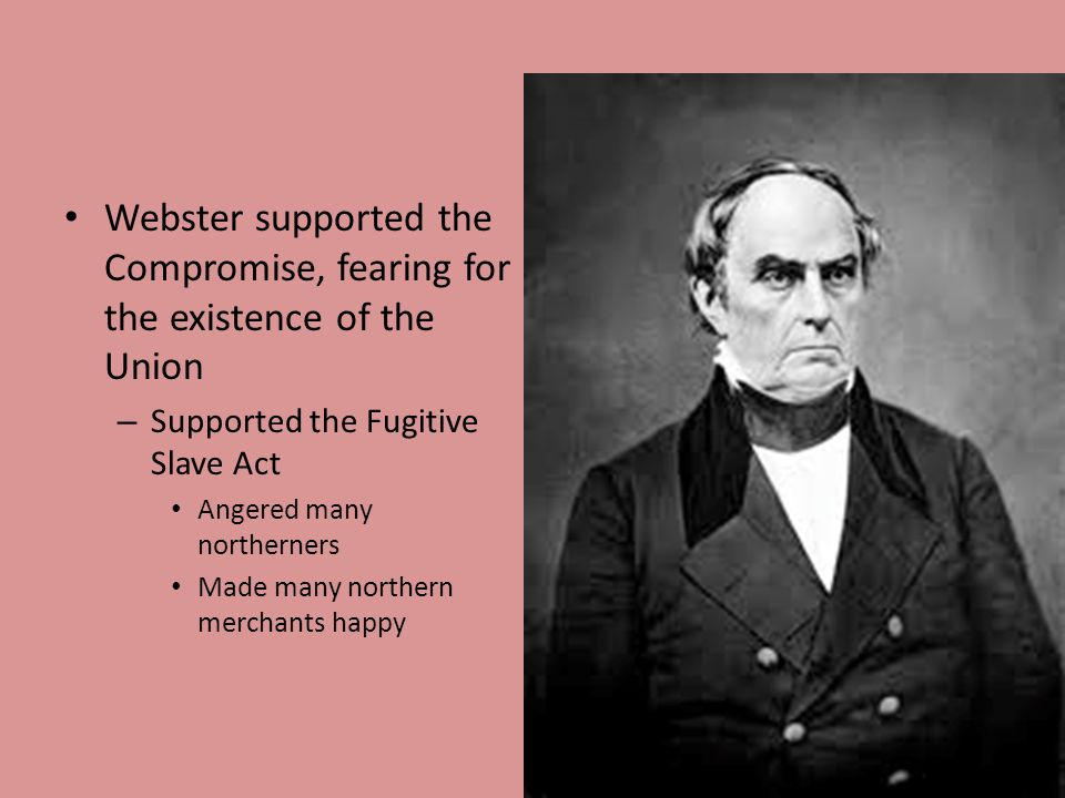 Webster supported the Compromise, fearing for the existence of the Union