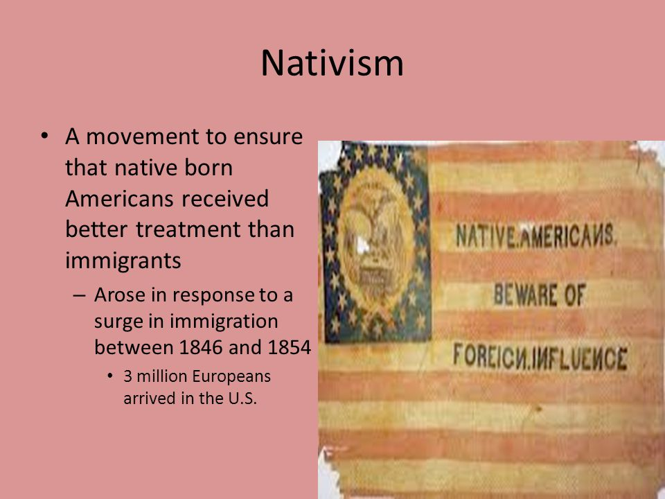 Nativism A movement to ensure that native born Americans received better treatment than immigrants.