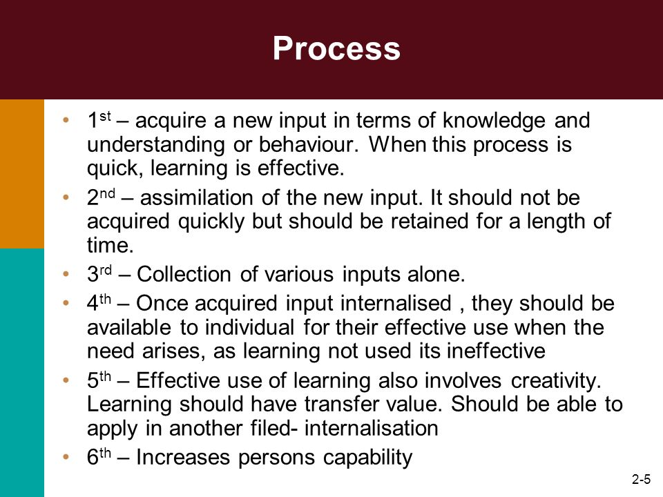 Process 1st – acquire a new input in terms of knowledge and understanding or behaviour. When this process is quick, learning is effective.