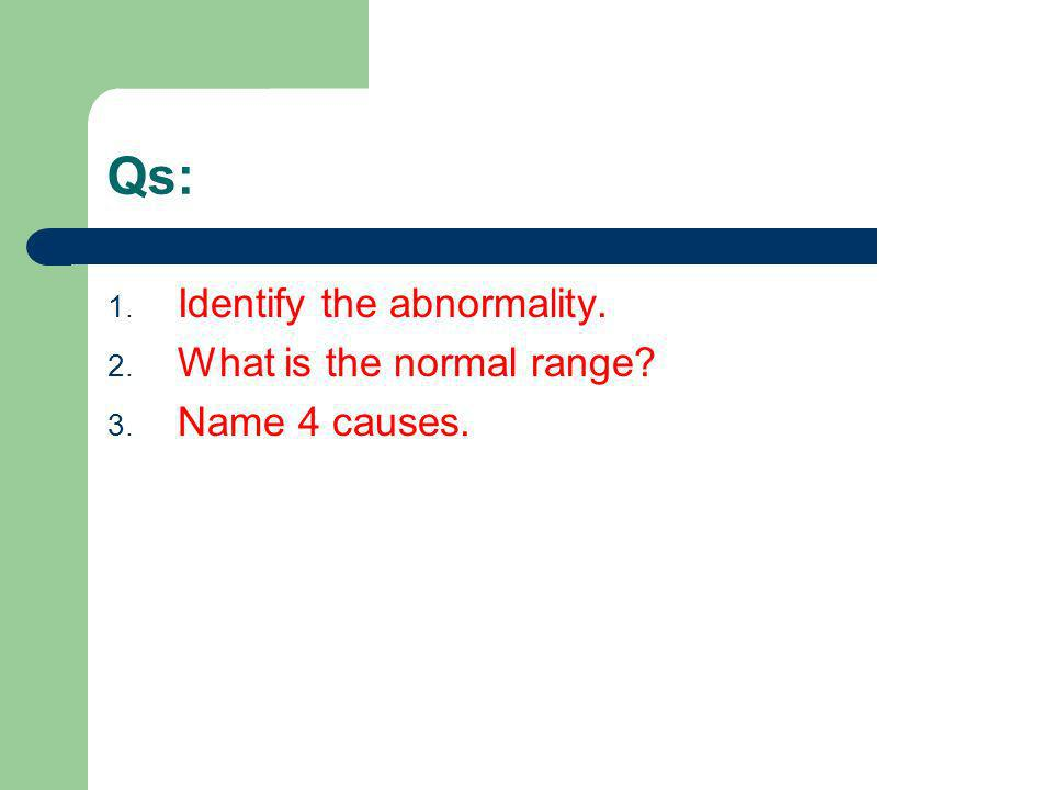 Qs: Identify the abnormality. What is the normal range Name 4 causes.