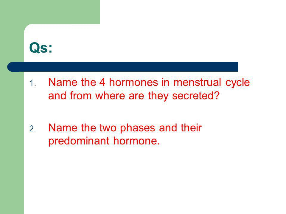 Qs: Name the 4 hormones in menstrual cycle and from where are they secreted.