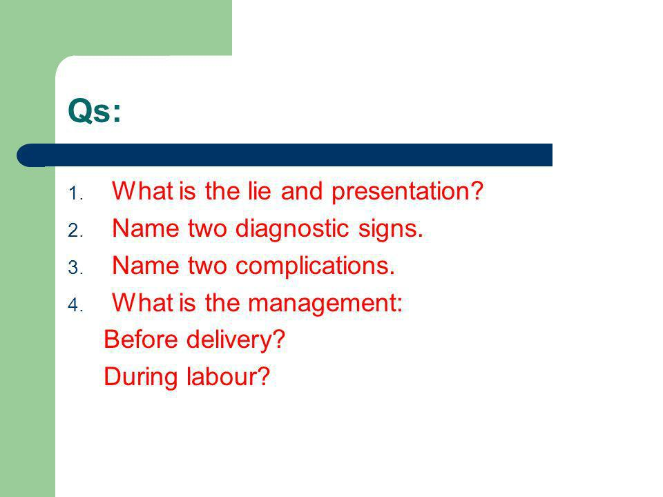 Qs: What is the lie and presentation Name two diagnostic signs.
