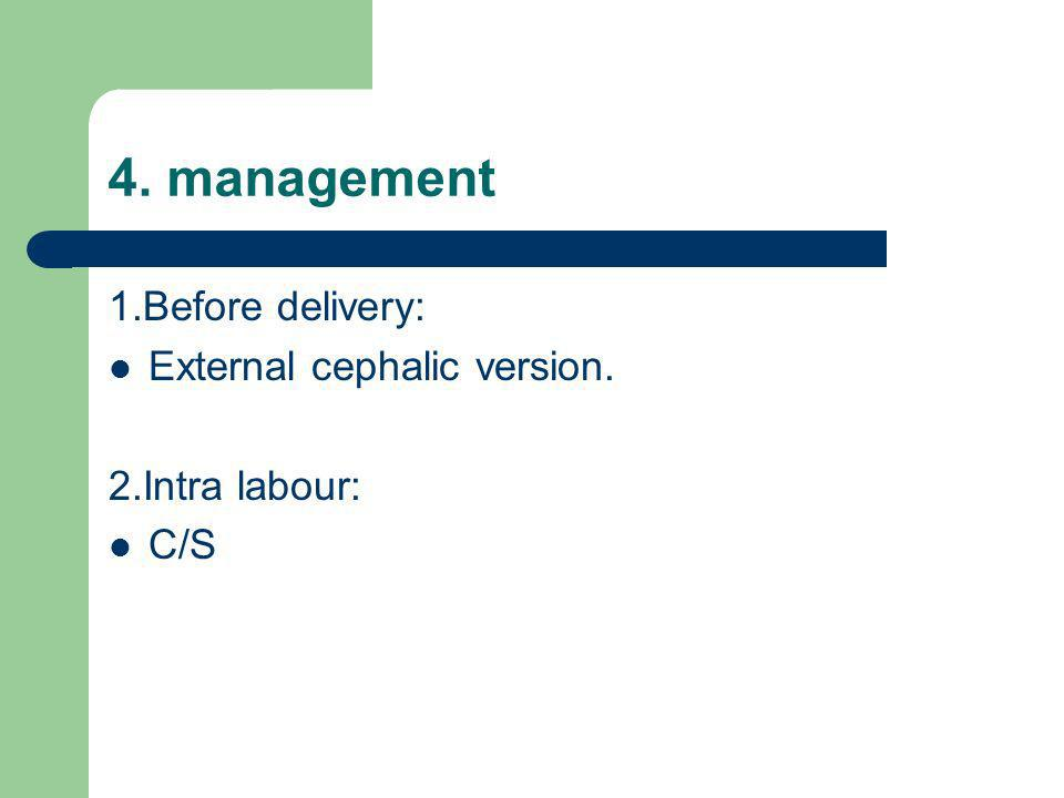 4. management 1.Before delivery: External cephalic version.