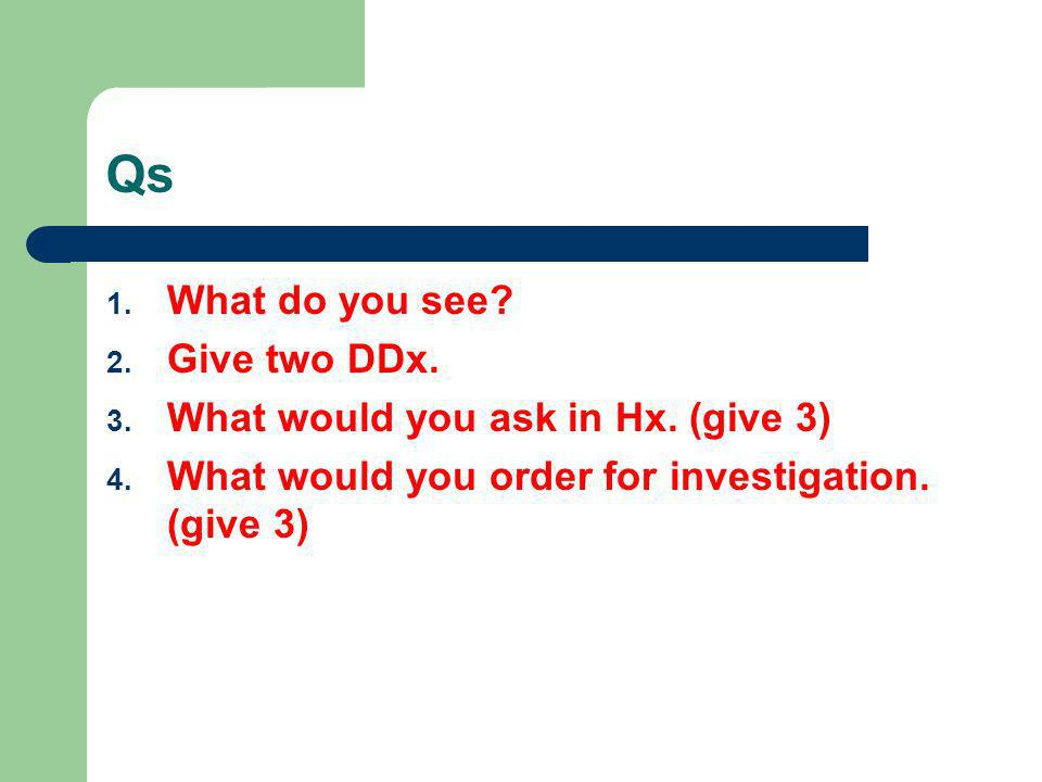 Qs What do you see Give two DDx. What would you ask in Hx. (give 3)