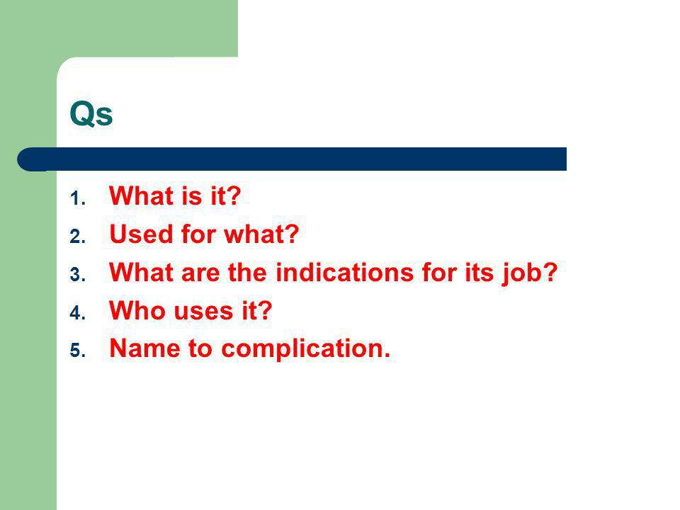 Qs What is it Used for what What are the indications for its job