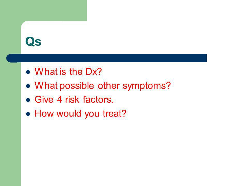 Qs What is the Dx What possible other symptoms Give 4 risk factors.