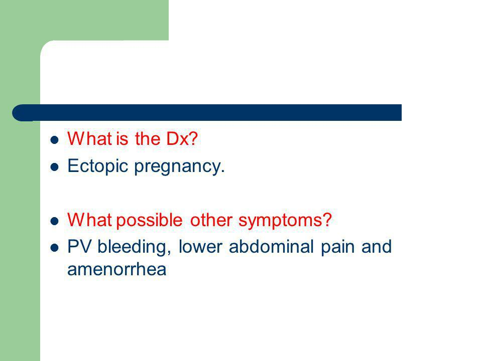 What is the Dx. Ectopic pregnancy. What possible other symptoms.