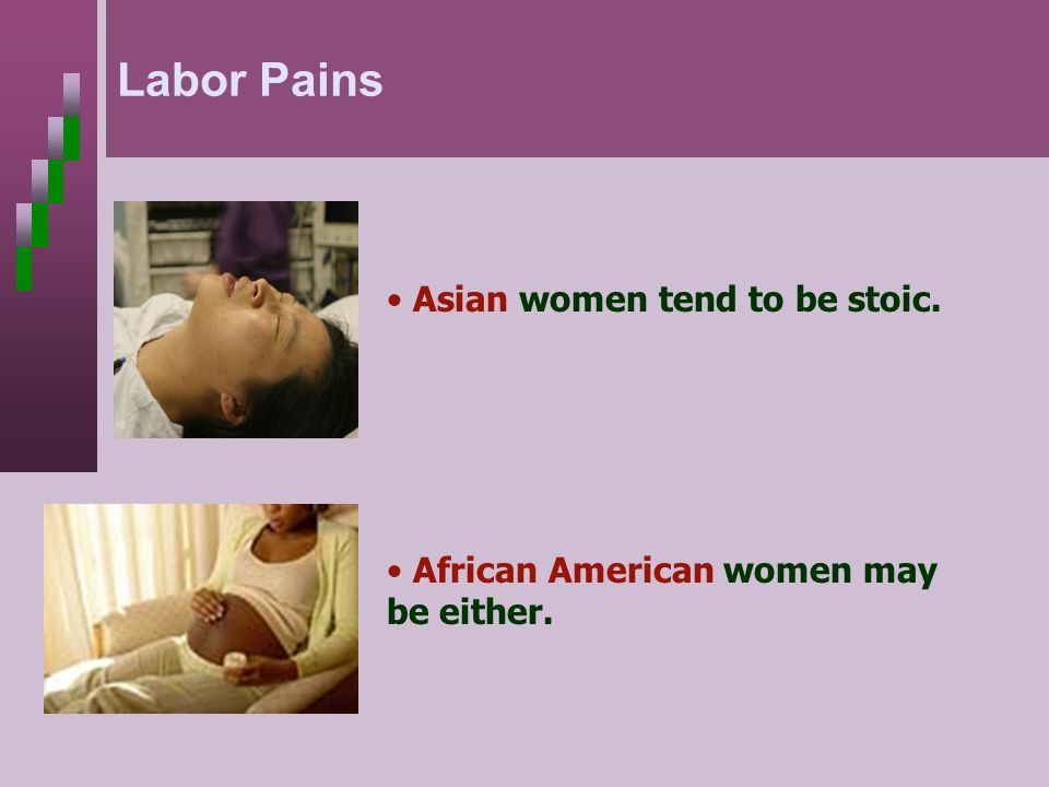 Labor Pains Asian women tend to be stoic. African American women may