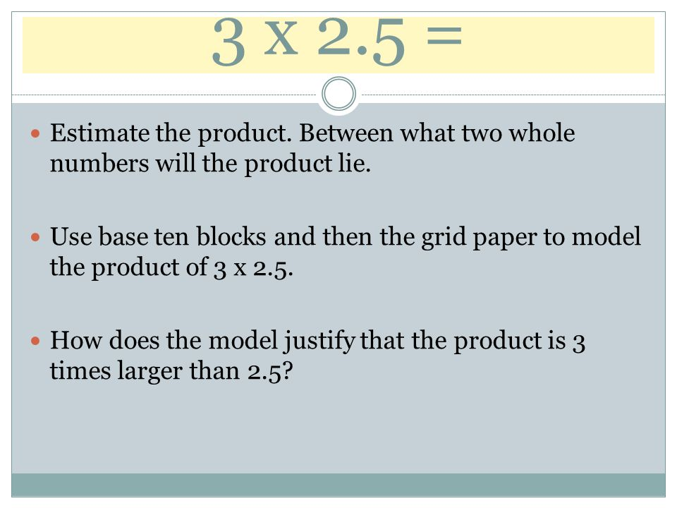 3 x 2.5 = Estimate the product. Between what two whole numbers will the product lie.