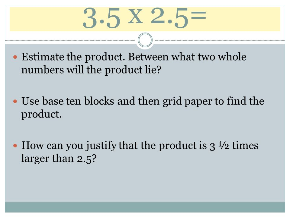 3.5 x 2.5= Estimate the product. Between what two whole numbers will the product lie Use base ten blocks and then grid paper to find the product.
