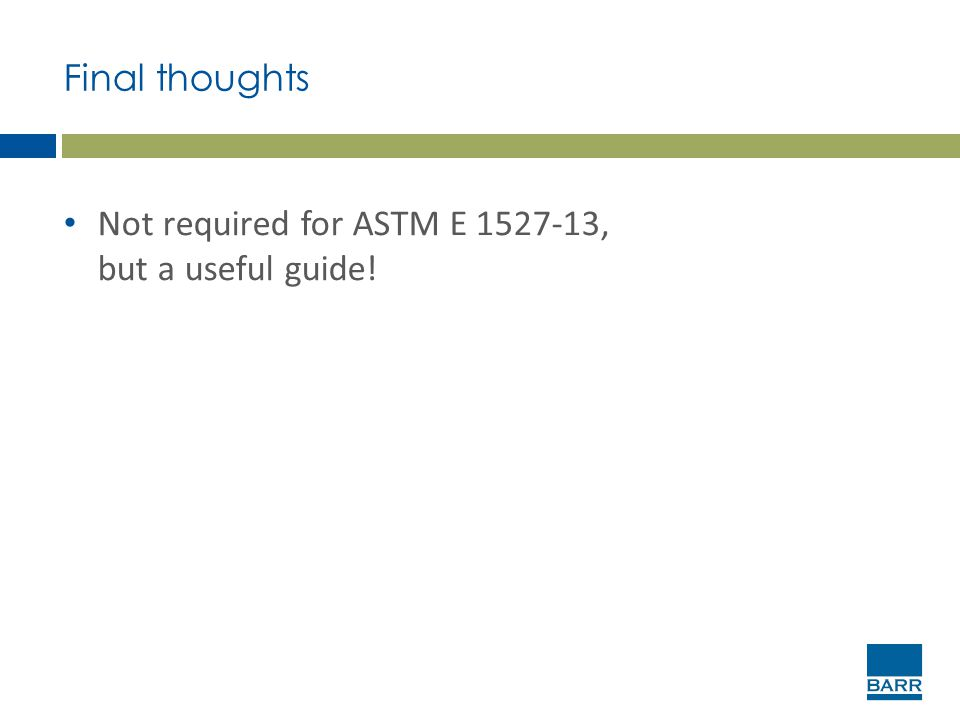 Final thoughts Not required for ASTM E 1527-13, but a useful guide!