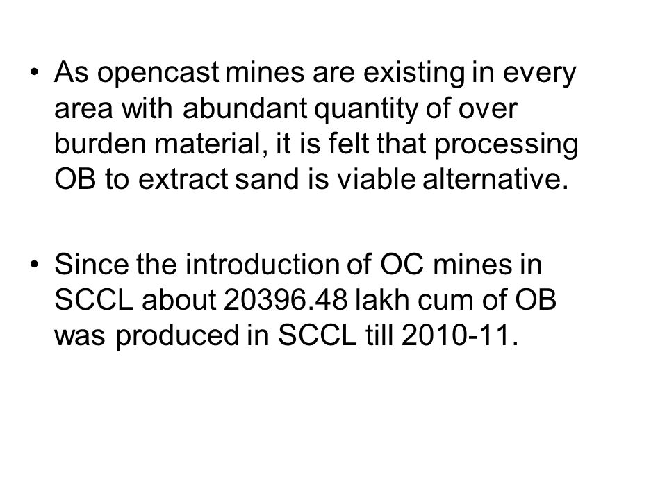 As opencast mines are existing in every area with abundant quantity of over burden material, it is felt that processing OB to extract sand is viable alternative.