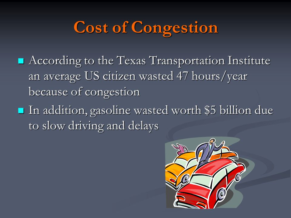 Cost of Congestion According to the Texas Transportation Institute an average US citizen wasted 47 hours/year because of congestion.