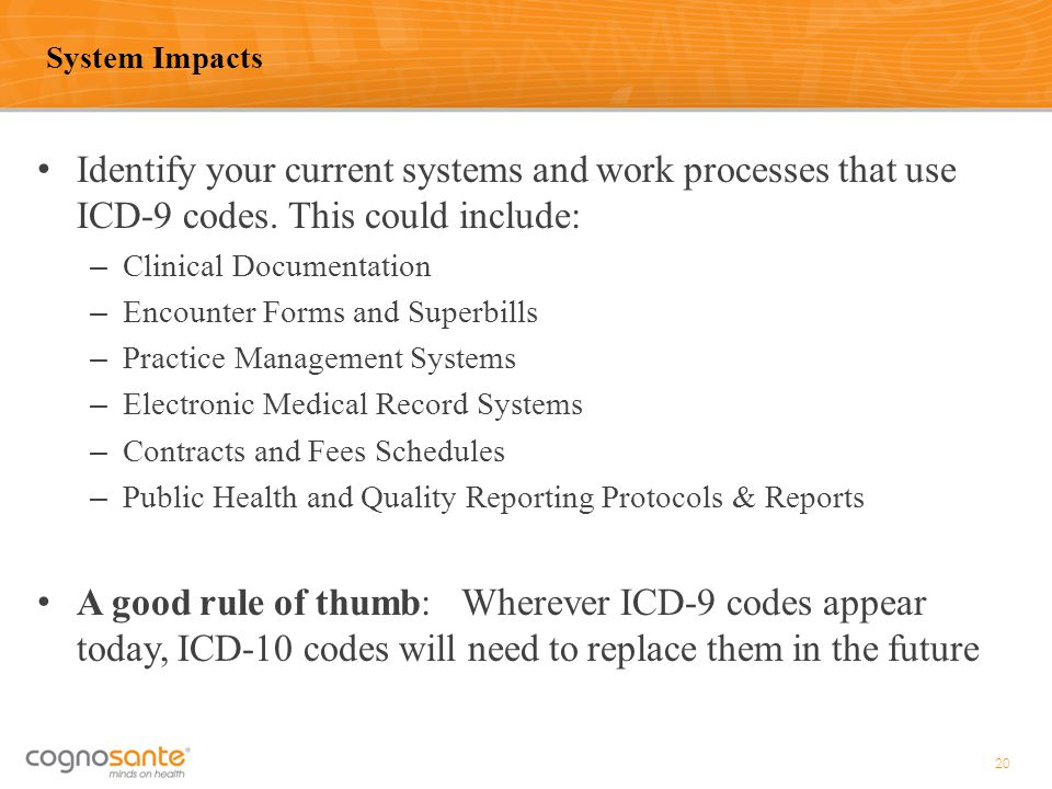 System Impacts Identify your current systems and work processes that use ICD-9 codes. This could include: