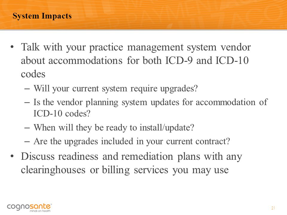 System Impacts Talk with your practice management system vendor about accommodations for both ICD-9 and ICD-10 codes.