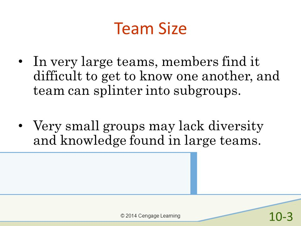 Team Size In very large teams, members find it difficult to get to know one another, and team can splinter into subgroups.