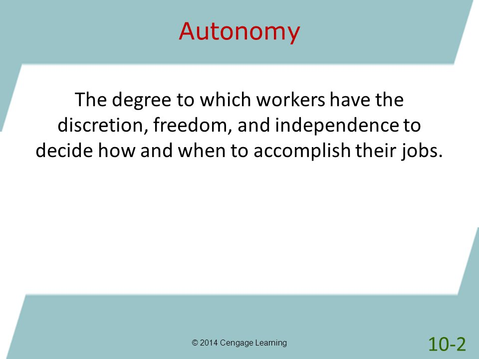 Autonomy The degree to which workers have the discretion, freedom, and independence to decide how and when to accomplish their jobs.