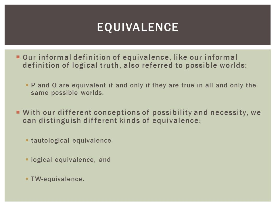 equivalence Our informal definition of equivalence, like our informal definition of logical truth, also referred to possible worlds: