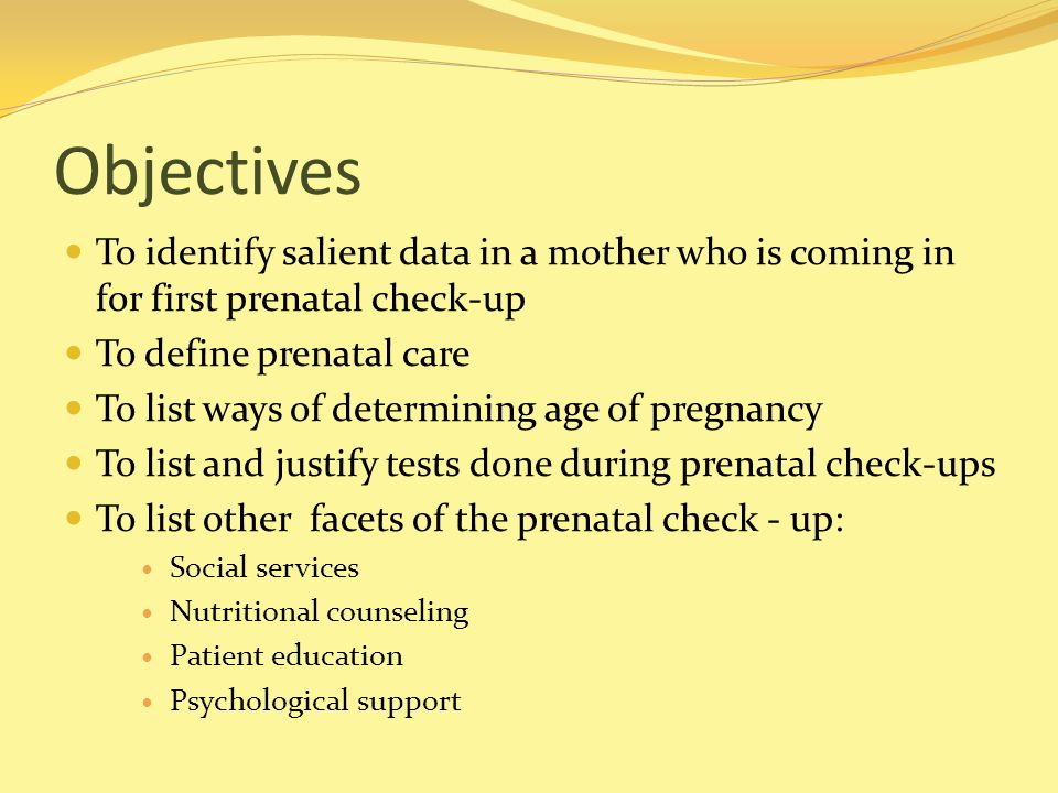 Objectives To identify salient data in a mother who is coming in for first prenatal check-up. To define prenatal care.