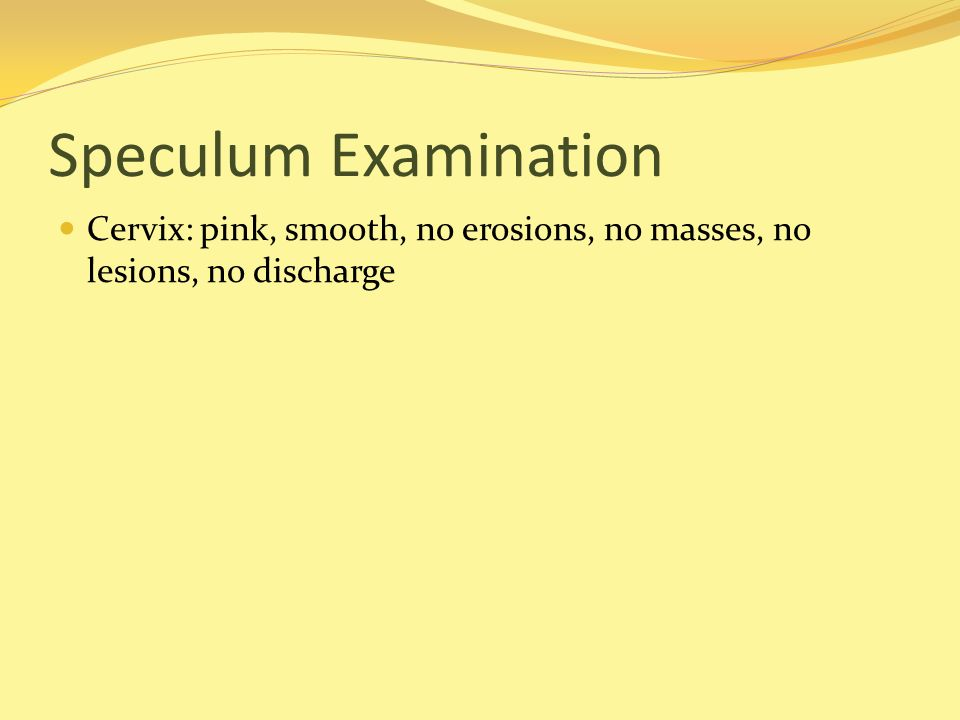 Speculum Examination Cervix: pink, smooth, no erosions, no masses, no lesions, no discharge