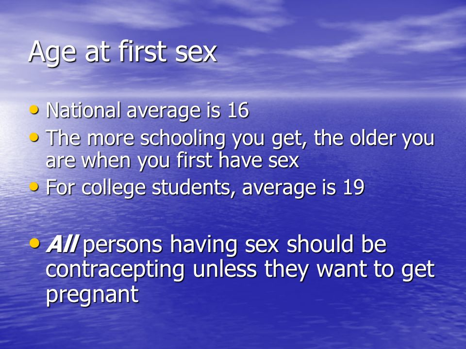 Age at first sex National average is 16. The more schooling you get, the older you are when you first have sex.