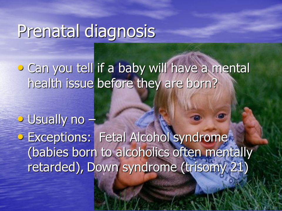 Prenatal diagnosis Can you tell if a baby will have a mental health issue before they are born Usually no –