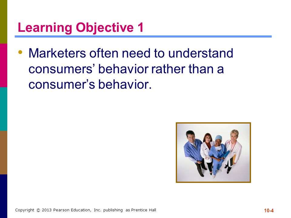Learning Objective 1 Marketers often need to understand consumers' behavior rather than a consumer's behavior.