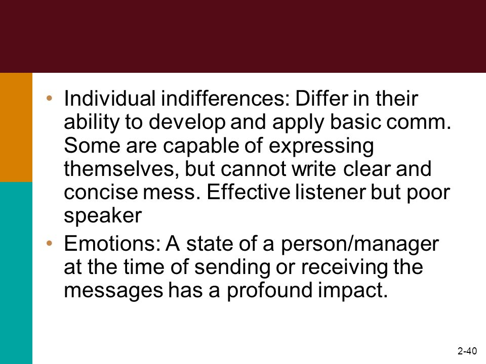 Individual indifferences: Differ in their ability to develop and apply basic comm. Some are capable of expressing themselves, but cannot write clear and concise mess. Effective listener but poor speaker