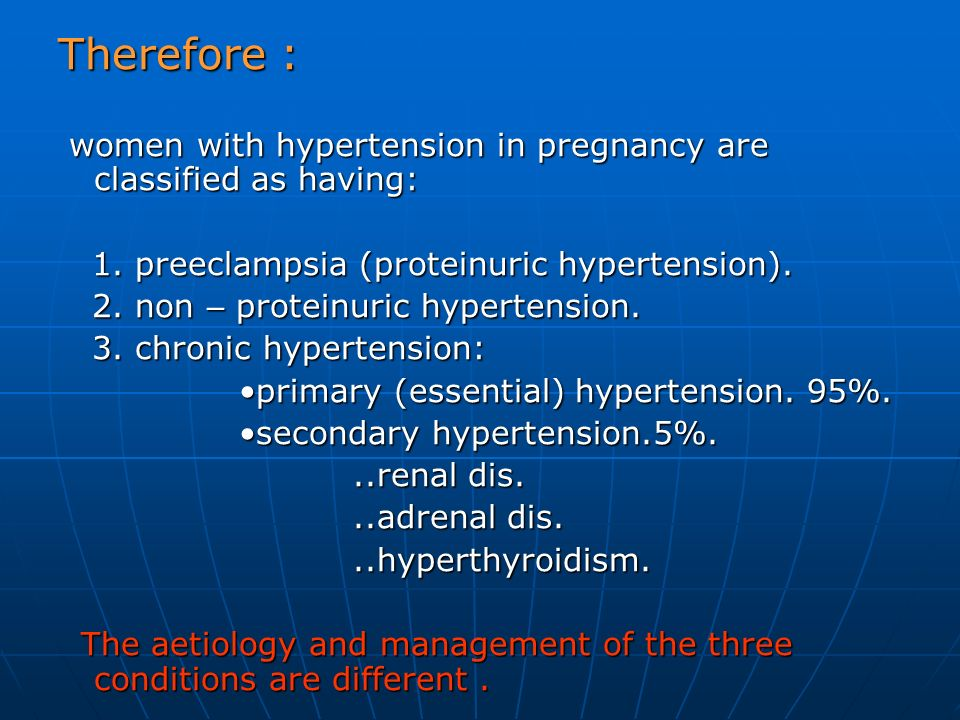 Therefore : women with hypertension in pregnancy are classified as having: 1. preeclampsia (proteinuric hypertension).