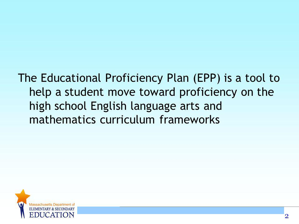 The Educational Proficiency Plan (EPP) is a tool to help a student move toward proficiency on the high school English language arts and mathematics curriculum frameworks