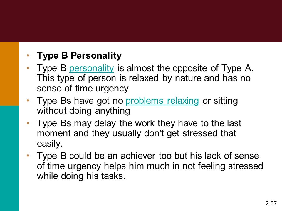 Type B Personality Type B personality is almost the opposite of Type A. This type of person is relaxed by nature and has no sense of time urgency.
