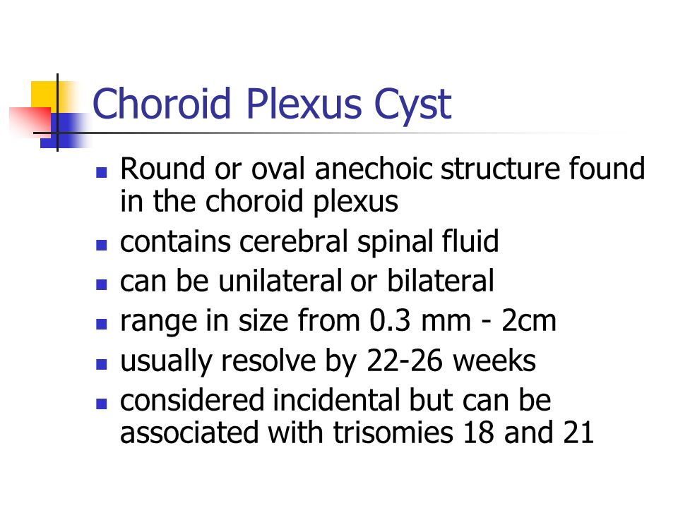 Choroid Plexus Cyst Round or oval anechoic structure found in the choroid plexus. contains cerebral spinal fluid.