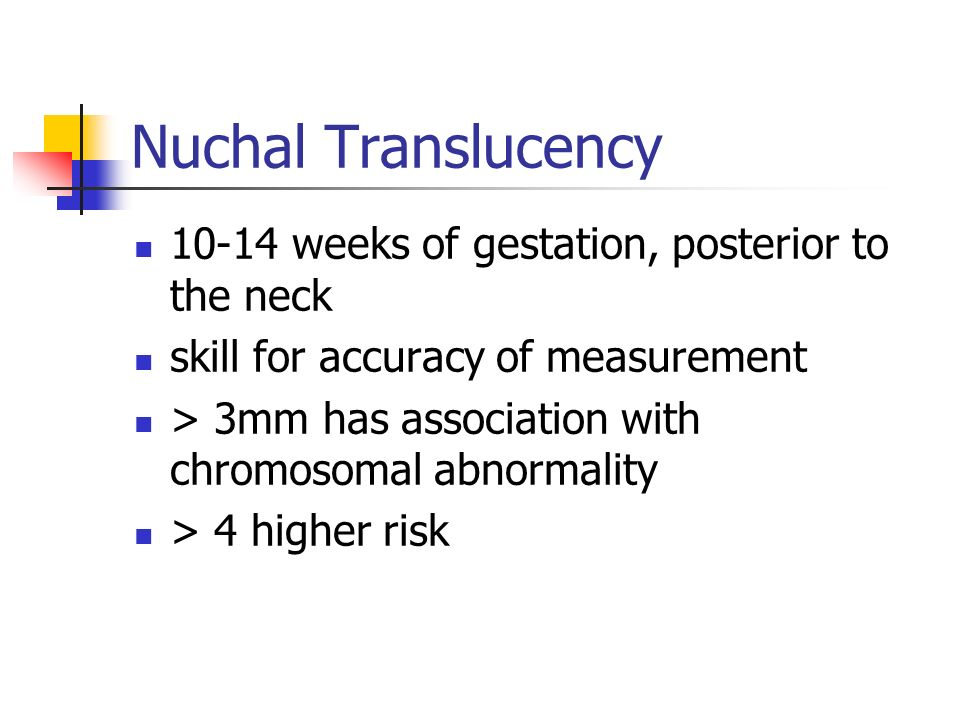 Nuchal Translucency 10-14 weeks of gestation, posterior to the neck