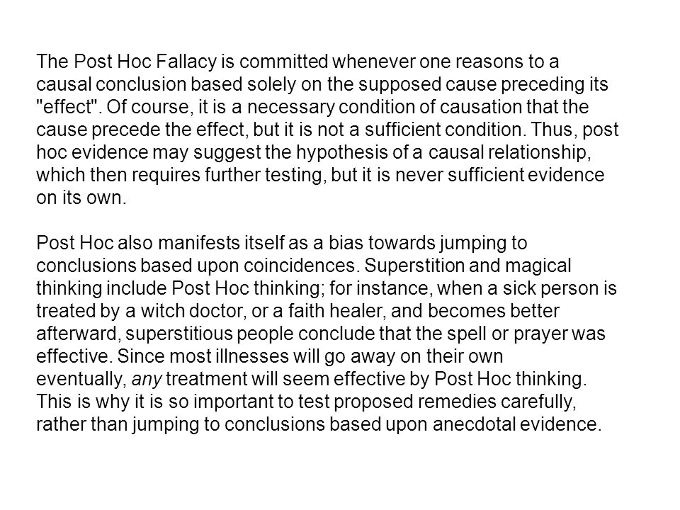 The Post Hoc Fallacy is committed whenever one reasons to a causal conclusion based solely on the supposed cause preceding its effect . Of course, it is a necessary condition of causation that the cause precede the effect, but it is not a sufficient condition. Thus, post hoc evidence may suggest the hypothesis of a causal relationship, which then requires further testing, but it is never sufficient evidence on its own.