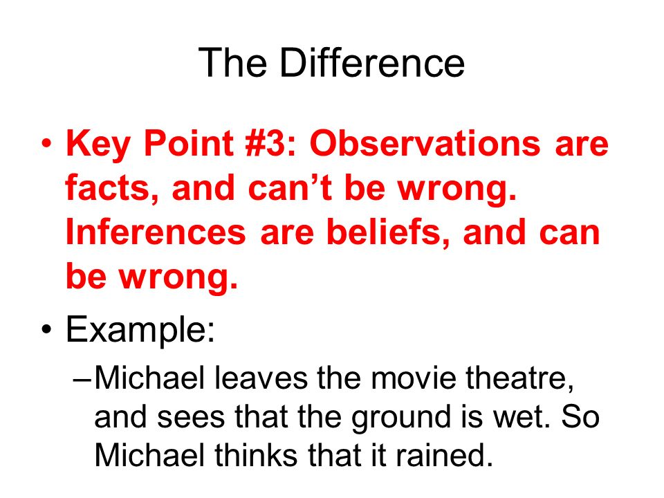 The Difference Key Point #3: Observations are facts, and can't be wrong. Inferences are beliefs, and can be wrong.