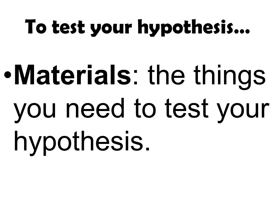 To test your hypothesis…