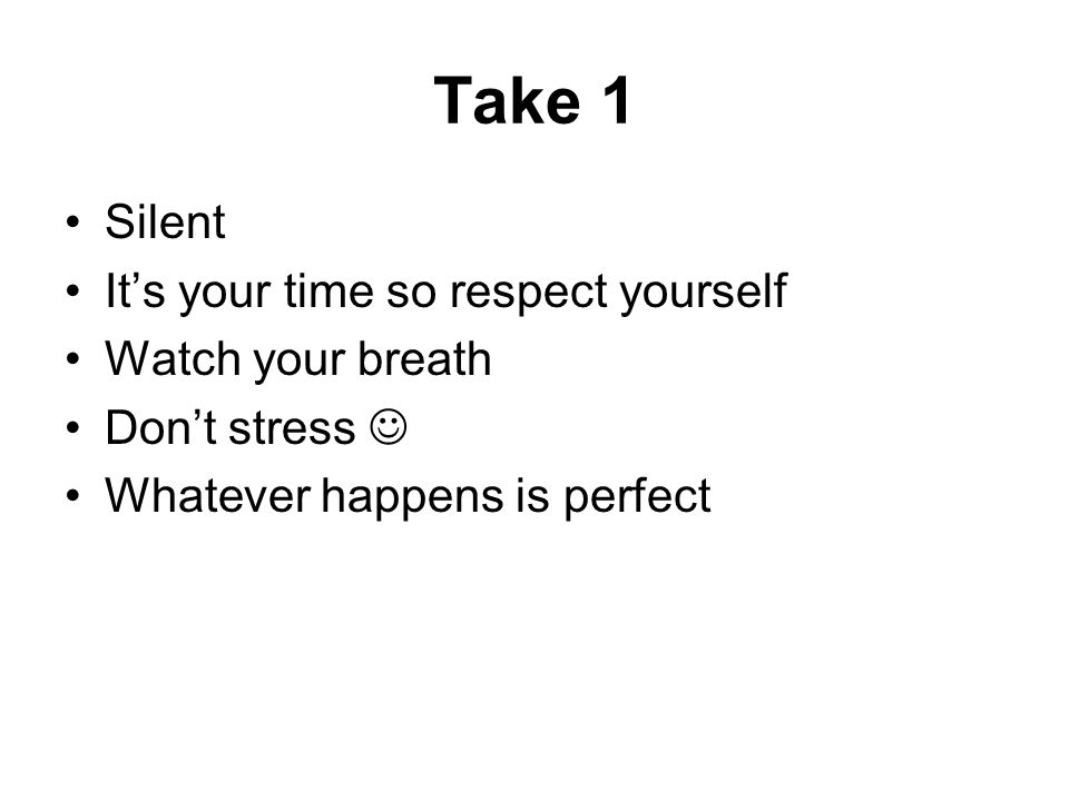 Take 1 Silent It's your time so respect yourself Watch your breath