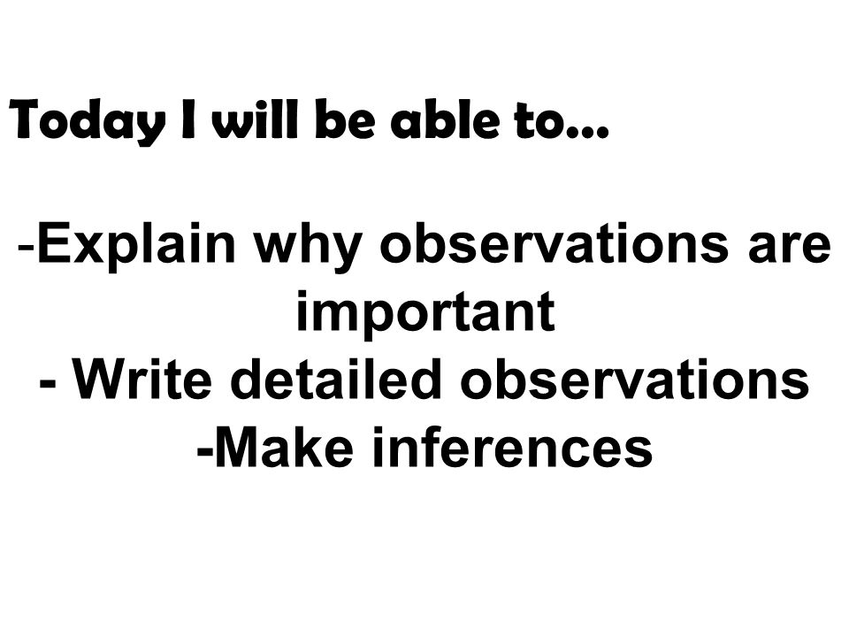 Today I will be able to… Explain why observations are important - Write detailed observations -Make inferences.