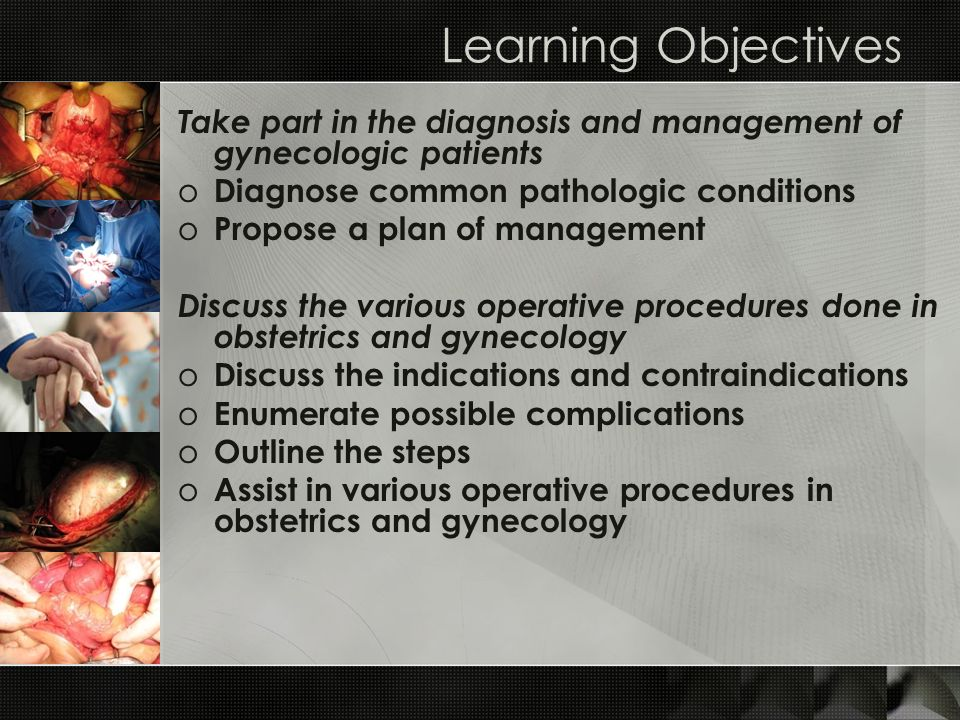 Learning Objectives Take part in the diagnosis and management of gynecologic patients. Diagnose common pathologic conditions.