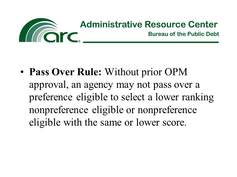 Pass Over Rule: Without prior OPM approval, an agency may not pass over a preference eligible to select a lower ranking nonpreference eligible or nonpreference eligible with the same or lower score.