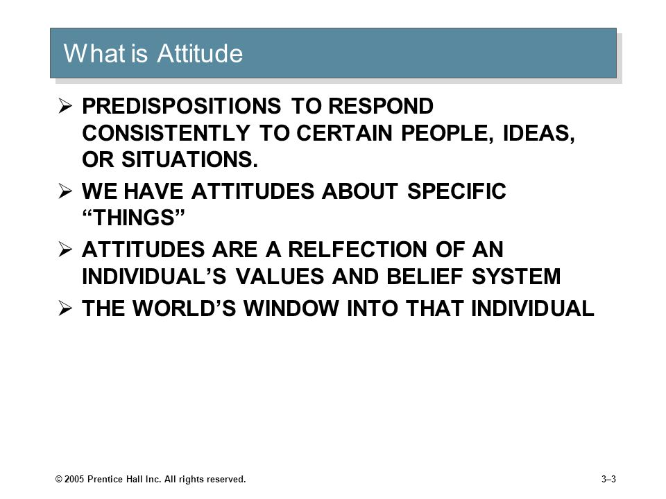 What is AttitudePREDISPOSITIONS TO RESPOND CONSISTENTLY TO CERTAIN PEOPLE, IDEAS, OR SITUATIONS. WE HAVE ATTITUDES ABOUT SPECIFIC THINGS