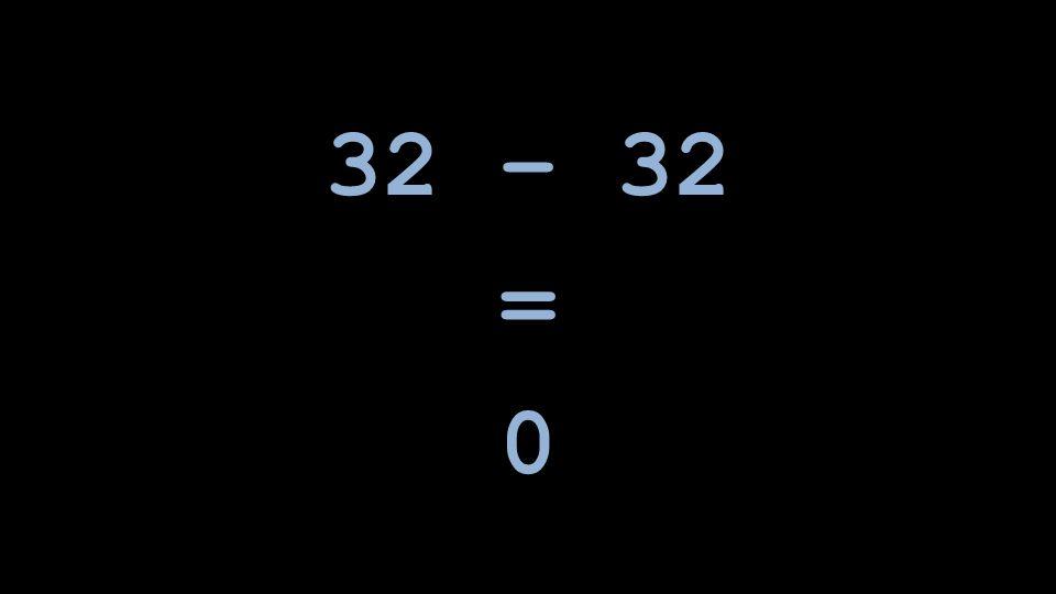 32 – 32 =