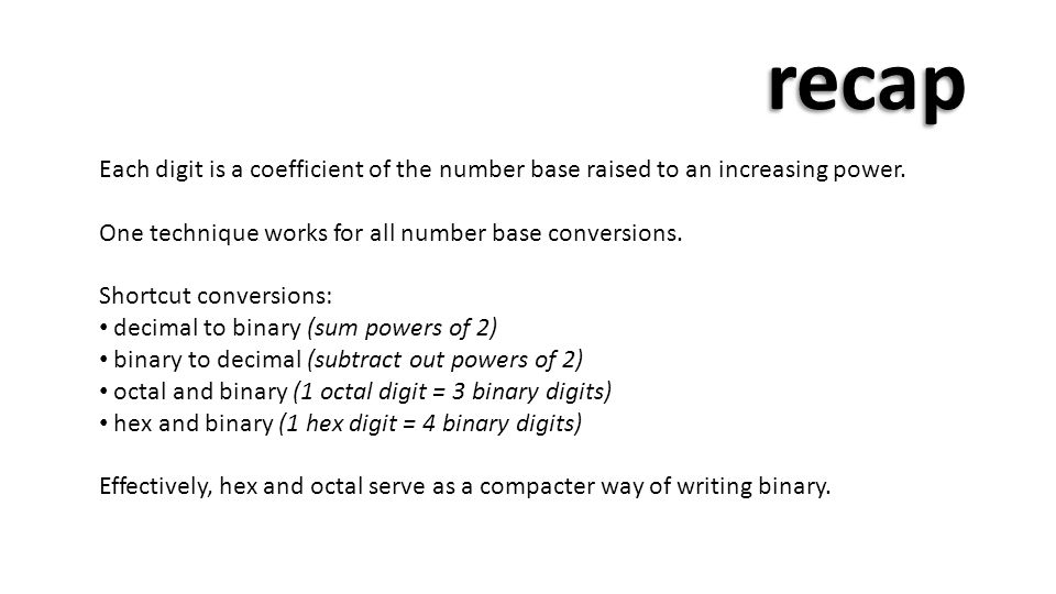 recap Each digit is a coefficient of the number base raised to an increasing power. One technique works for all number base conversions.