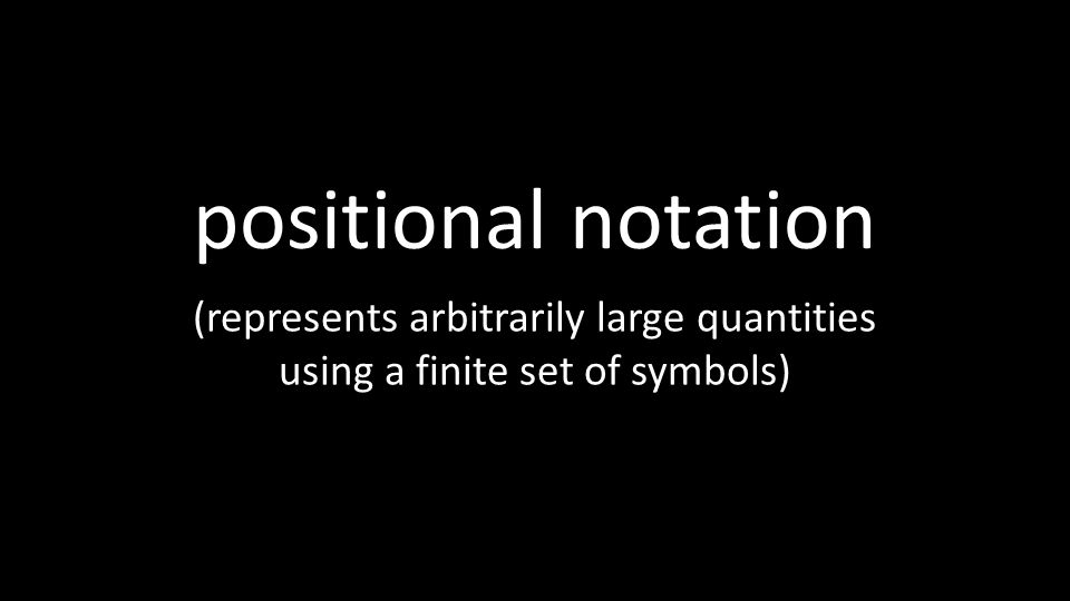 positional notation (represents arbitrarily large quantities using a finite set of symbols)