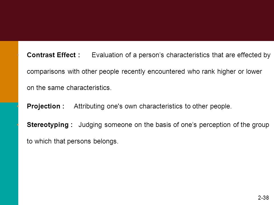 Contrast Effect : Evaluation of a person's characteristics that are effected by comparisons with other people recently encountered who rank higher or lower on the same characteristics.